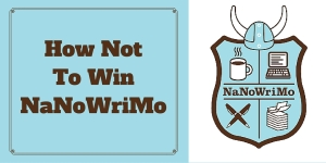 How Not To Win NaNoWriMo